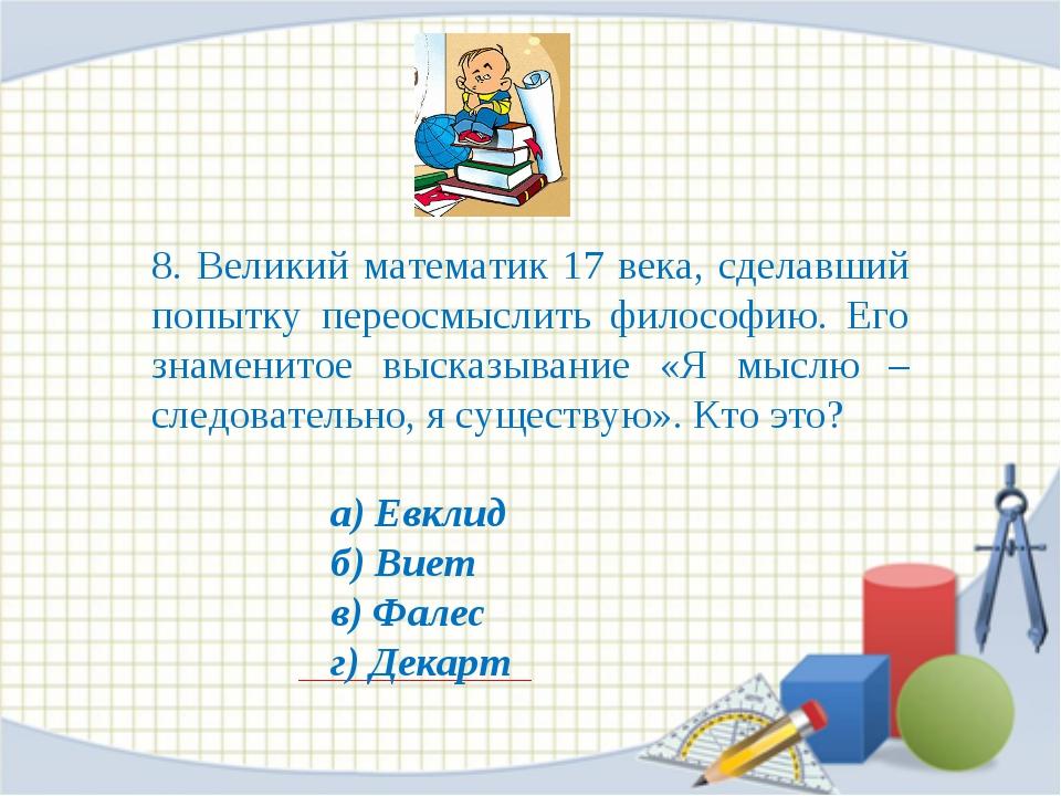8. Великий математик 17 века, сделавший попытку переосмыслить философию. Его...