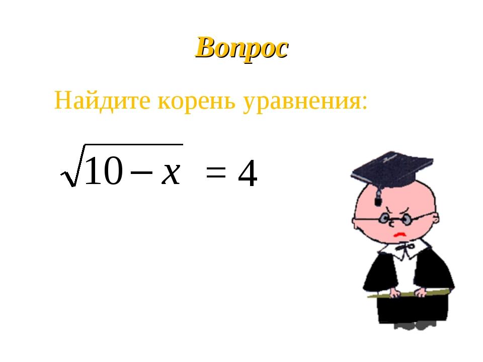 Вопрос Найдите корень уравнения: = 4