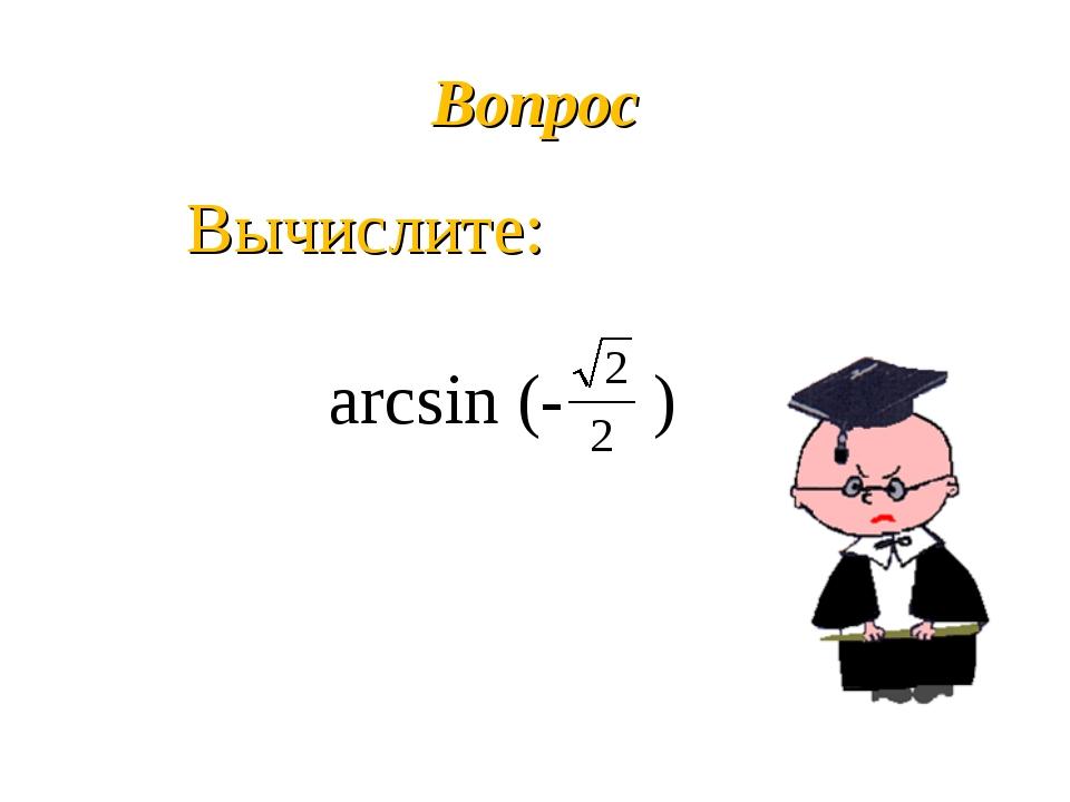 Вопрос Вычислите: arcsin (- )