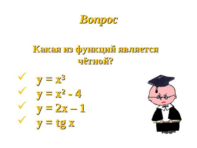 Вопрос Какая из функций является чётной? у = х³ у = х² - 4 у = 2х – 1 у = tg х