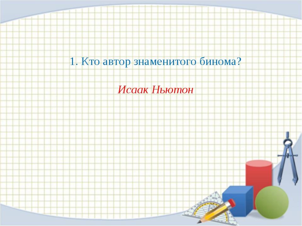 1. Кто автор знаменитого бинома? Исаак Ньютон