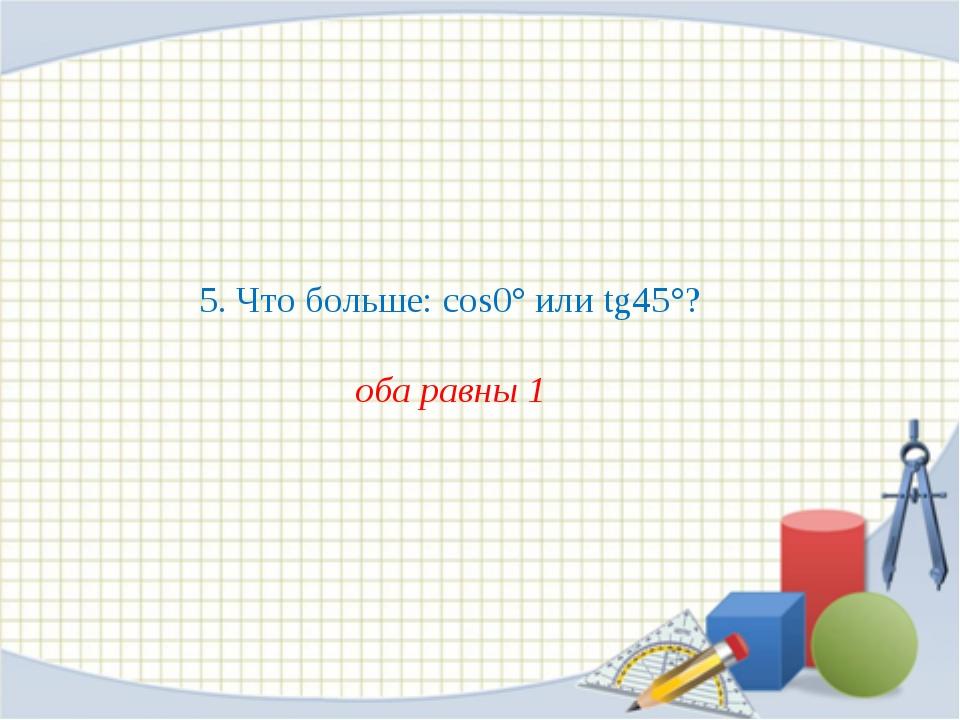 5. Что больше: cos0° или tg45°? оба равны 1