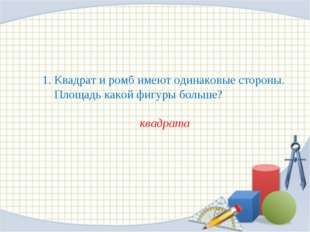 1. Квадрат и ромб имеют одинаковые стороны. Площадь какой фигуры больше? ква