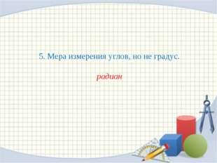 5. Мера измерения углов, но не градус. радиан