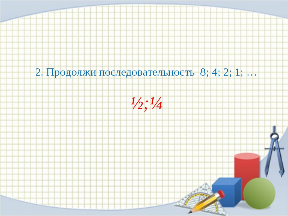 2. Продолжи последовательность 8; 4; 2; 1; … ½;¼