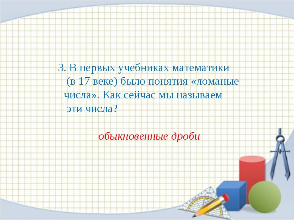 3. В первых учебниках математики (в 17 веке) было понятия «ломаные числа». К...