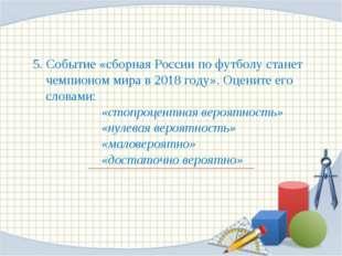 5. Событие «сборная России по футболу станет чемпионом мира в 2018 году». Оце