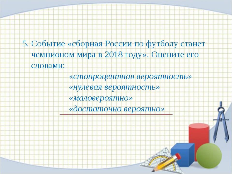 5. Событие «сборная России по футболу станет чемпионом мира в 2018 году». Оце...