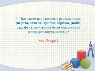 3. При каком царе впервые русские меры (верста, сажень, аршин, вершок, дюйм,