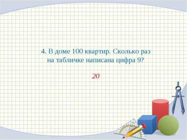 4. В доме 100 квартир. Сколько раз на табличке написана цифра 9? 20
