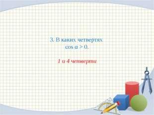 3. В каких четвертях cos α > 0. 1 и 4 четверти