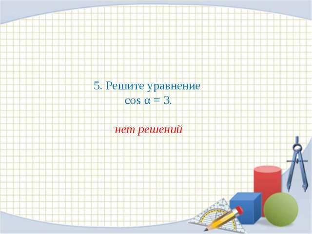 5. Решите уравнение cos α = 3. нет решений