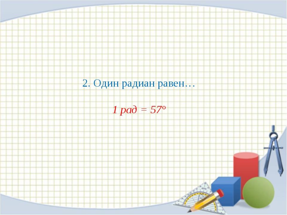 2. Один радиан равен… 1 рад = 57°