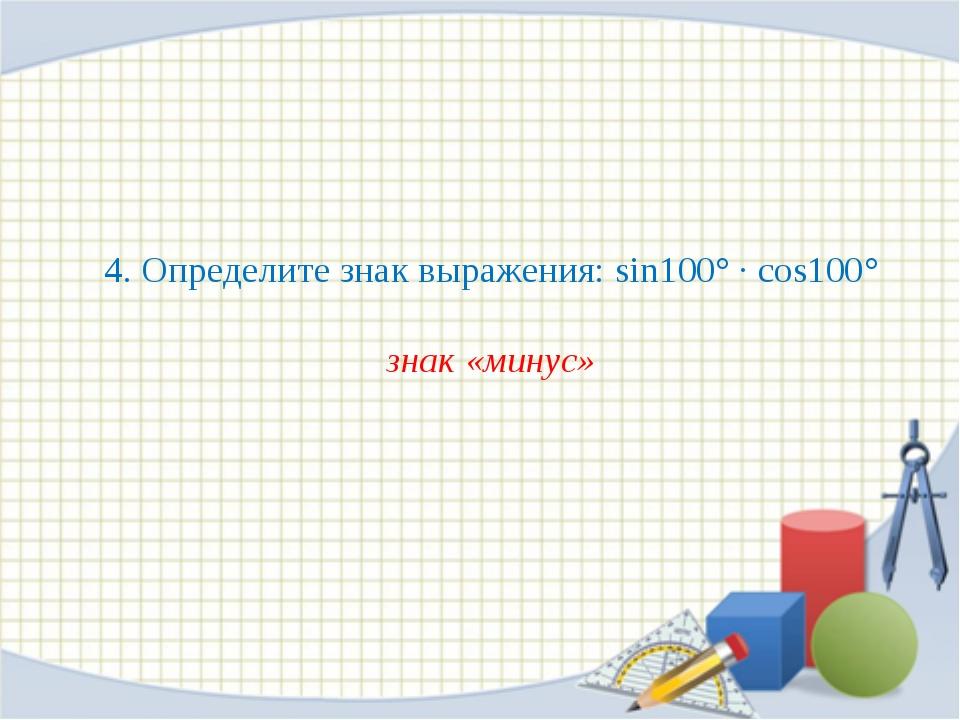 4. Определите знак выражения: sin100° · cos100° знак «минус»