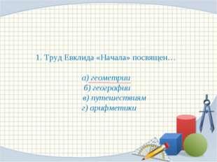 1. Труд Евклида «Начала» посвящен… а) геометрии б) географии в) путешествиям