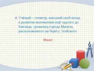 4. Учёный – геометр, внесший свой вклад в развитие математики ещё задолго до
