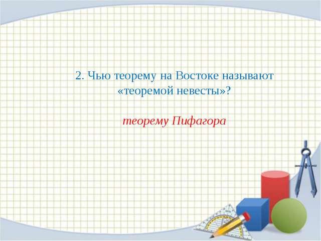 2. Чью теорему на Востоке называют «теоремой невесты»? теорему Пифагора