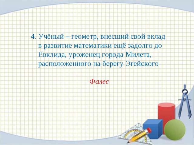 4. Учёный – геометр, внесший свой вклад в развитие математики ещё задолго до...