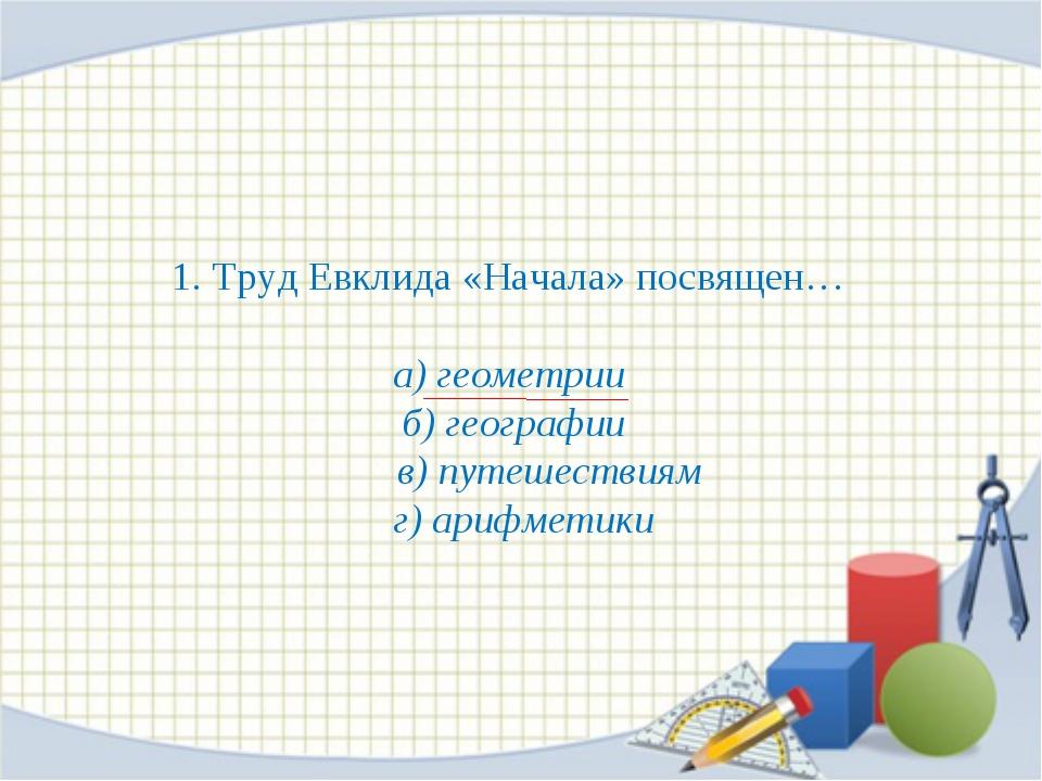 1. Труд Евклида «Начала» посвящен… а) геометрии б) географии в) путешествиям...