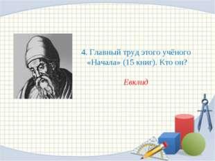 4. Главный труд этого учёного «Начала» (15 книг). Кто он? Евклид