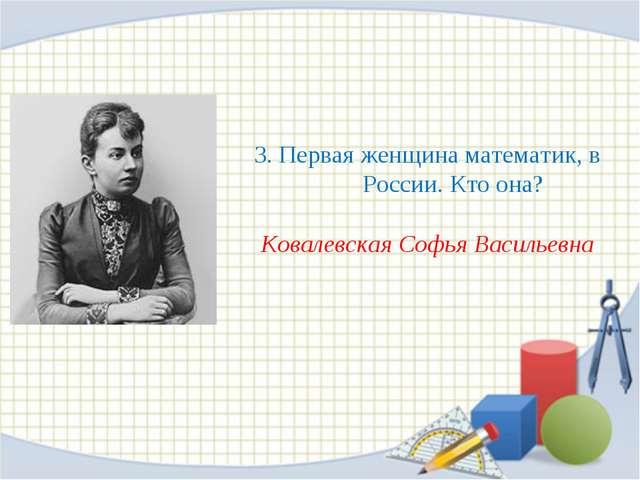 3. Первая женщина математик, в России. Кто она? Ковалевская Софья Васильевна