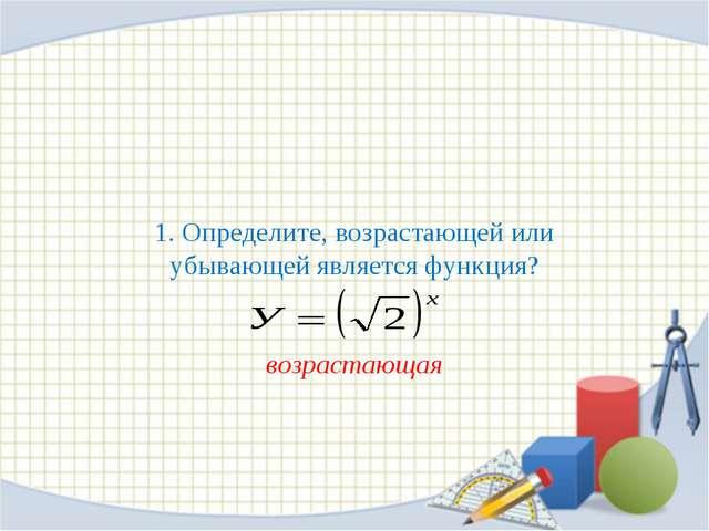 1. Определите, возрастающей или убывающей является функция? возрастающая