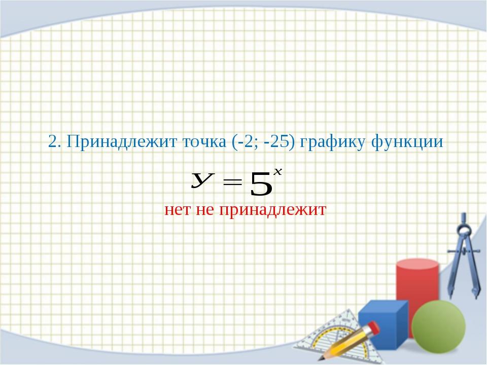2. Принадлежит точка (-2; -25) графику функции нет не принадлежит