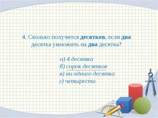 4. Сколько получится десятков, если два десятка умножить на два десятка? а) 4