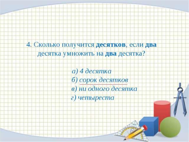 4. Сколько получится десятков, если два десятка умножить на два десятка? а) 4...