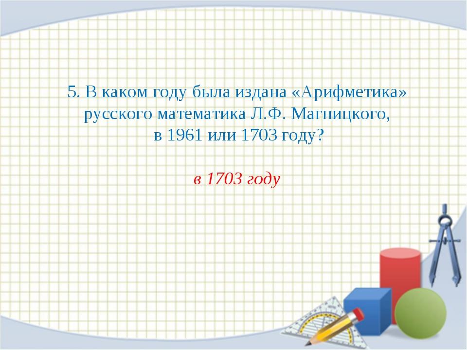 5. В каком году была издана «Арифметика» русского математика Л.Ф. Магницкого,...