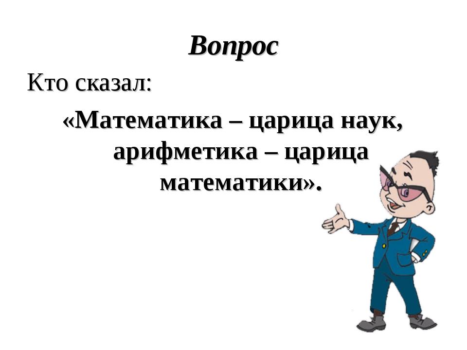 Вопрос Кто сказал: «Математика – царица наук, арифметика – царица математики».