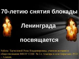 70-летию снятия блокады Ленинграда посвящается Работа Таучеловой Розы Владим