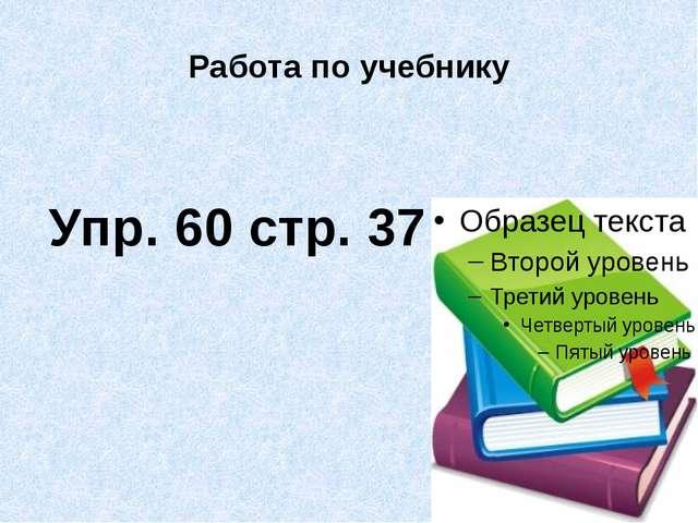 Работа по учебнику Упр. 60 стр. 37