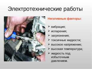 Электротехнические работы Негативные факторы: вибрация; испарения; загрязнени
