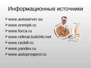 Информационные источники www.avtoserver.su www.orenipk.ru www.forca.ru www.re