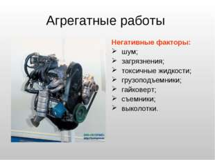 Агрегатные работы Негативные факторы: шум; загрязнения; токсичные жидкости; г