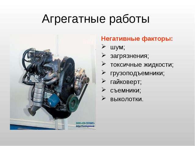 Агрегатные работы Негативные факторы: шум; загрязнения; токсичные жидкости; г...