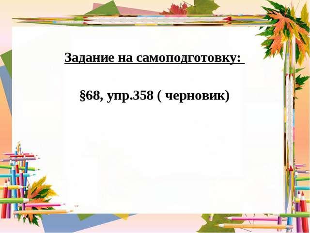 Задание на самоподготовку: §68, упр.358 ( черновик)