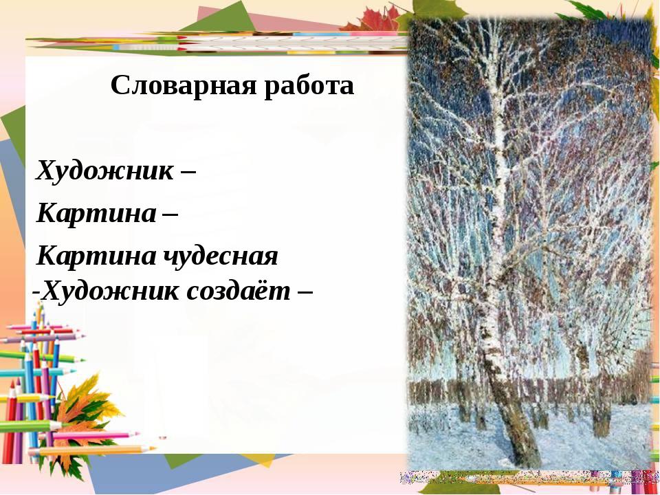Словарная работа Художник– Картина – Картина чудесная -Художник создаёт–