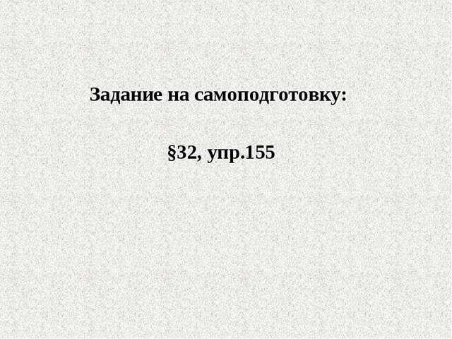 Задание на самоподготовку: §32, упр.155