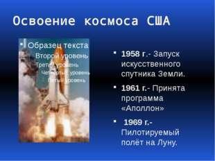 Освоение космоса США 1958 г.- Запуск искусственного спутника Земли. 1961 г.-