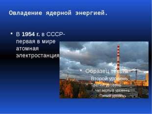 Овладение ядерной энергией. В 1954 г. в СССР- первая в мире атомная электрост