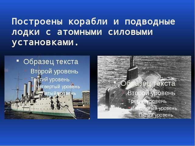 Построены корабли и подводные лодки с атомными силовыми установками.