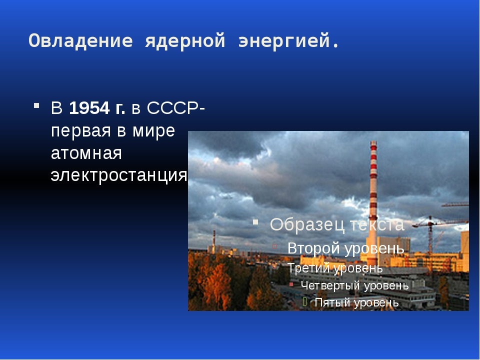 Овладение ядерной энергией. В 1954 г. в СССР- первая в мире атомная электрост...
