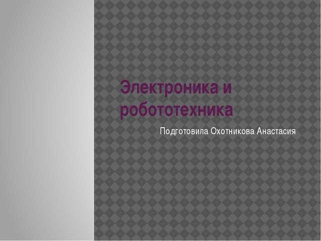 Электроника и робототехника Подготовила Охотникова Анастасия