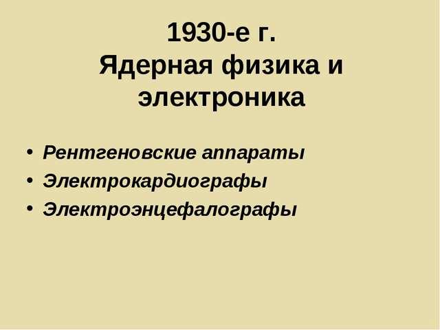 1930-е г. Ядерная физика и электроника Рентгеновские аппараты Электрокардиогр...