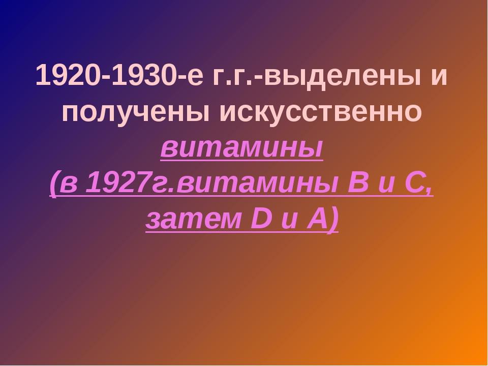 1920-1930-е г.г.-выделены и получены искусственно витамины (в 1927г.витамины...