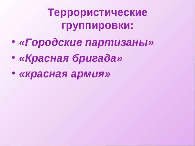 Террористические группировки: «Городские партизаны» «Красная бригада» «красна...