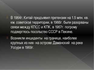 В 1964г. Китай предъявил претензии на 1.5 млн. кв. км. советской территории,