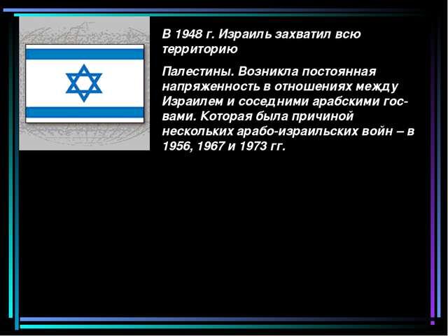 В 1948 г. Израиль захватил всю территорию Палестины. Возникла постоянная напр...